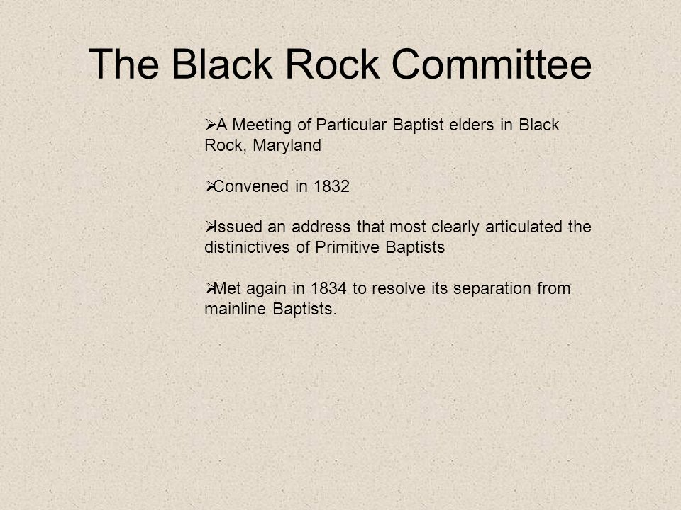 The Black Rock Committee  A Meeting of Particular Baptist elders in Black Rock, Maryland  Convened in 1832  Issued an address that most clearly articulated the distinictives of Primitive Baptists  Met again in 1834 to resolve its separation from mainline Baptists.