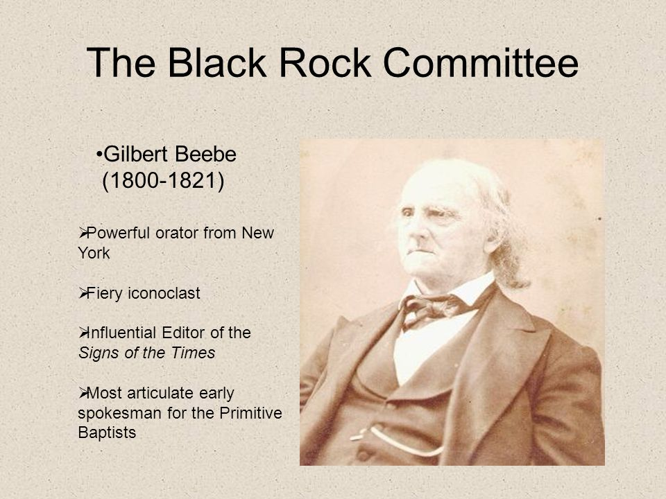 The Black Rock Committee Gilbert Beebe (1800-1821)  Powerful orator from New York  Fiery iconoclast  Influential Editor of the Signs of the Times  Most articulate early spokesman for the Primitive Baptists