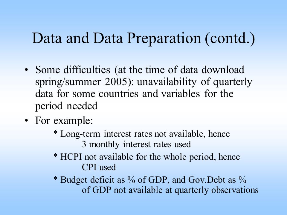 Data and Data Preparation (contd.) Some difficulties (at the time of data download spring/summer 2005): unavailability of quarterly data for some countries and variables for the period needed For example: * Long-term interest rates not available, hence 3 monthly interest rates used * HCPI not available for the whole period, hence CPI used * Budget deficit as % of GDP, and Gov.Debt as % of GDP not available at quarterly observations