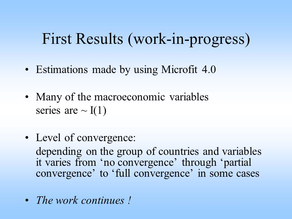 First Results (work-in-progress) Estimations made by using Microfit 4.0 Many of the macroeconomic variables series are ~ I(1) Level of convergence: depending on the group of countries and variables it varies from 'no convergence' through 'partial convergence' to 'full convergence' in some cases The work continues !