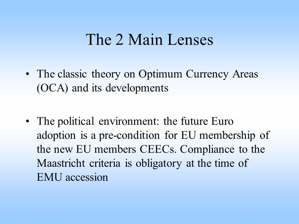 The 2 Main Lenses The classic theory on Optimum Currency Areas (OCA) and its developments The political environment: the future Euro adoption is a pre-condition for EU membership of the new EU members CEECs.