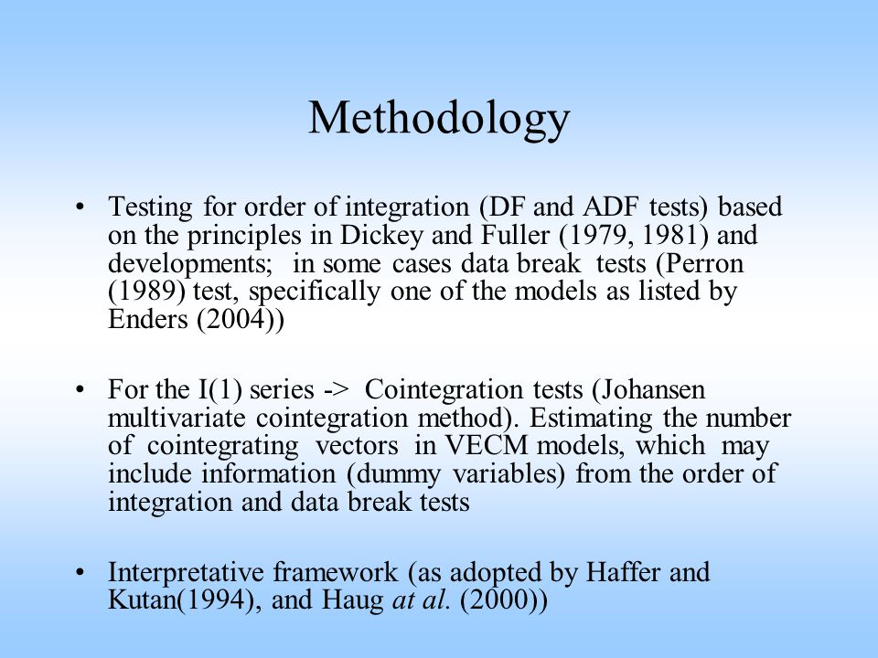 Methodology Testing for order of integration (DF and ADF tests) based on the principles in Dickey and Fuller (1979, 1981) and developments; in some cases data break tests (Perron (1989) test, specifically one of the models as listed by Enders (2004)) For the I(1) series -> Cointegration tests (Johansen multivariate cointegration method).