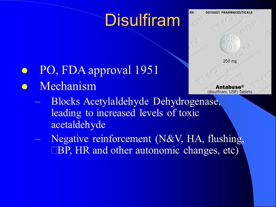 Disulfiram l PO, FDA approval 1951 l Mechanism –Blocks Acetylaldehyde Dehydrogenase, leading to increased levels of toxic acetaldehyde –Negative reinforcement (N&V, HA, flushing,  BP,  HR and other autonomic changes, etc)