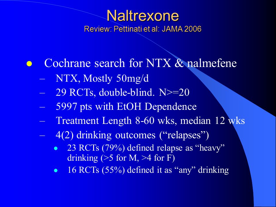 Naltrexone Review: Pettinati et al: JAMA 2006 l Cochrane search for NTX & nalmefene –NTX, Mostly 50mg/d –29 RCTs, double-blind.
