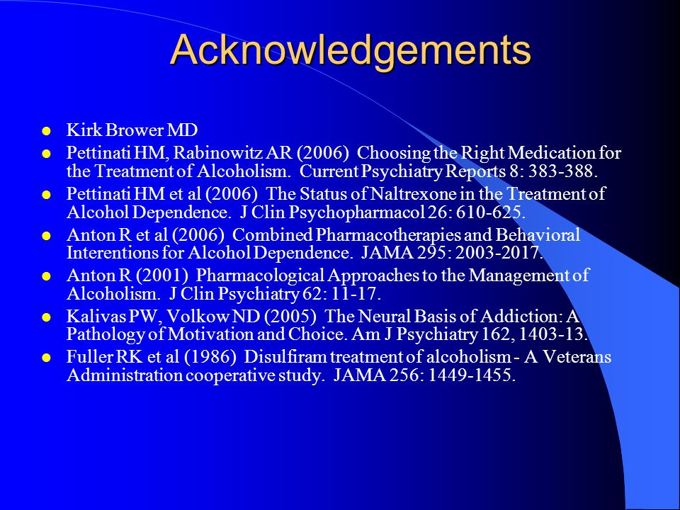 Acknowledgements l Kirk Brower MD l Pettinati HM, Rabinowitz AR (2006) Choosing the Right Medication for the Treatment of Alcoholism.