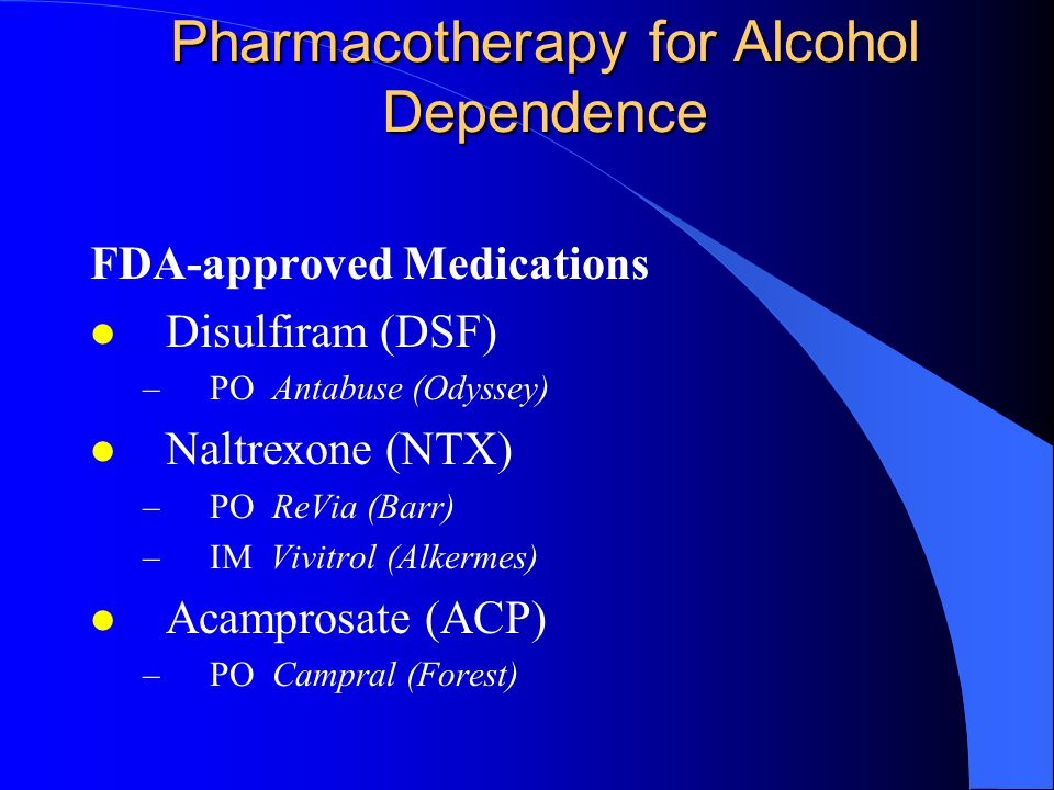 Pharmacotherapy for Alcohol Dependence FDA-approved Medications l Disulfiram (DSF) –PO Antabuse (Odyssey) l Naltrexone (NTX) –PO ReVia (Barr) –IM Vivitrol (Alkermes) l Acamprosate (ACP) –PO Campral (Forest)