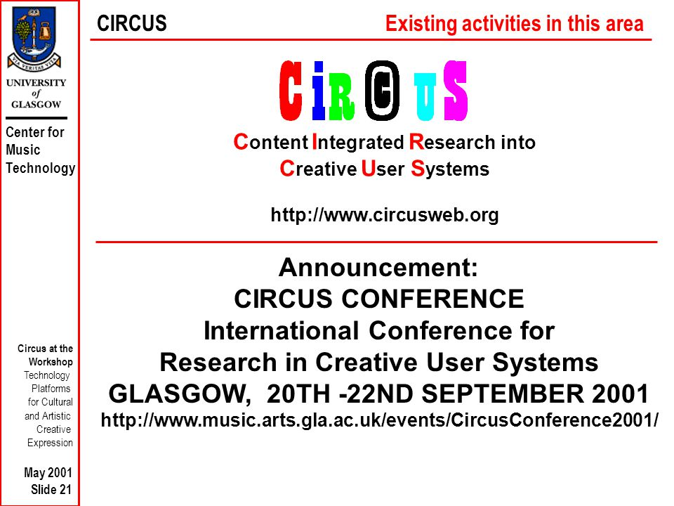 Center for Music Technology Circus at the Workshop Technology Platforms for Cultural and Artistic Creative Expression May 2001 Slide 21 C ontent I ntegrated R esearch into C reative U ser S ystems http://www.circusweb.org CIRCUSExisting activities in this area Announcement: CIRCUS CONFERENCE International Conference for Research in Creative User Systems GLASGOW, 20TH -22ND SEPTEMBER 2001 http://www.music.arts.gla.ac.uk/events/CircusConference2001/