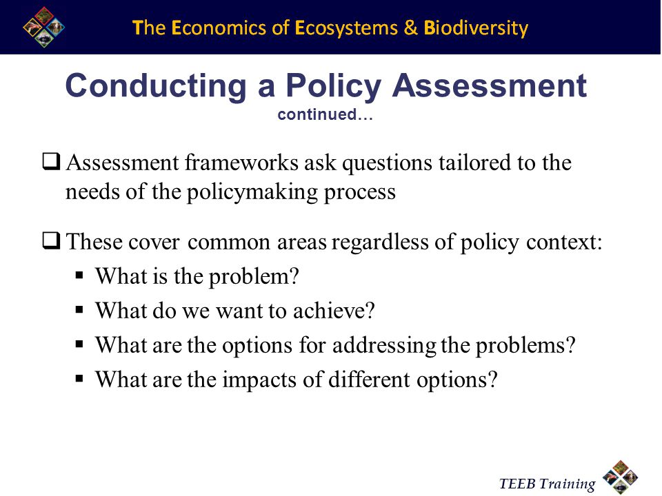 TEEB Training Conducting a Policy Assessment continued…  Assessment frameworks ask questions tailored to the needs of the policymaking process  These cover common areas regardless of policy context:  What is the problem.