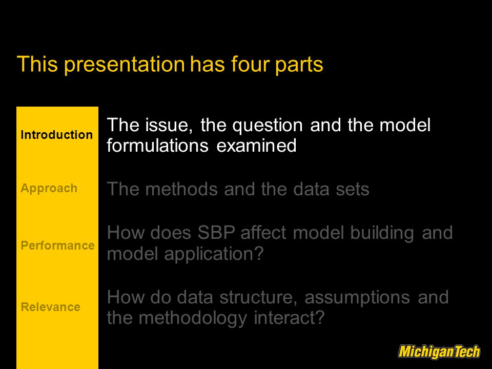 This presentation has four parts Introduction Approach Relevance Performance The issue, the question and the model formulations examined The methods and the data sets How does SBP affect model building and model application.