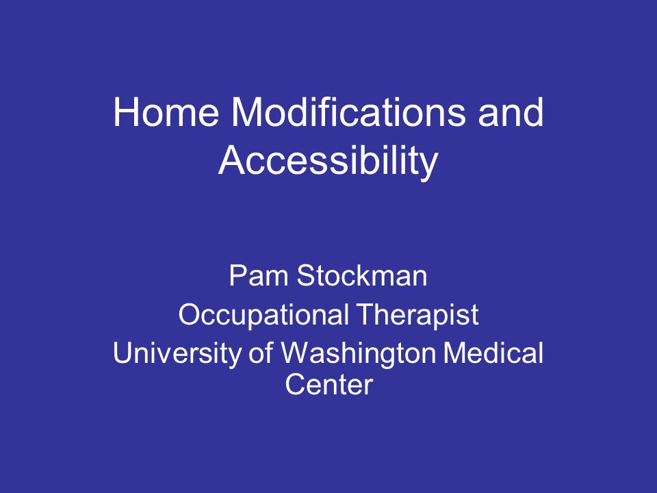 Home Modifications and Accessibility Pam Stockman Occupational Therapist University of Washington Medical Center