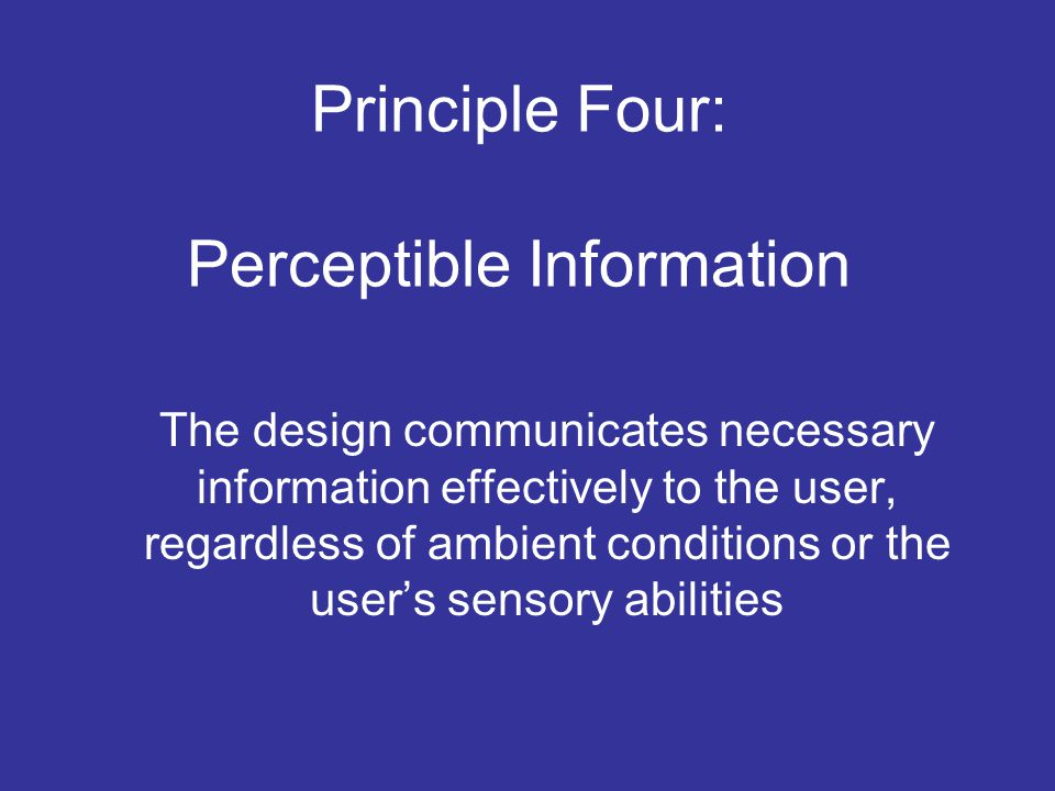 Principle Four: Perceptible Information The design communicates necessary information effectively to the user, regardless of ambient conditions or the user's sensory abilities