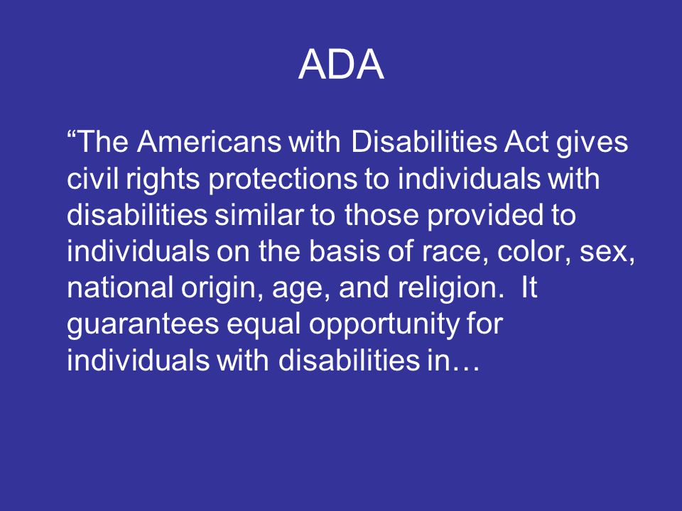 ADA The Americans with Disabilities Act gives civil rights protections to individuals with disabilities similar to those provided to individuals on the basis of race, color, sex, national origin, age, and religion.