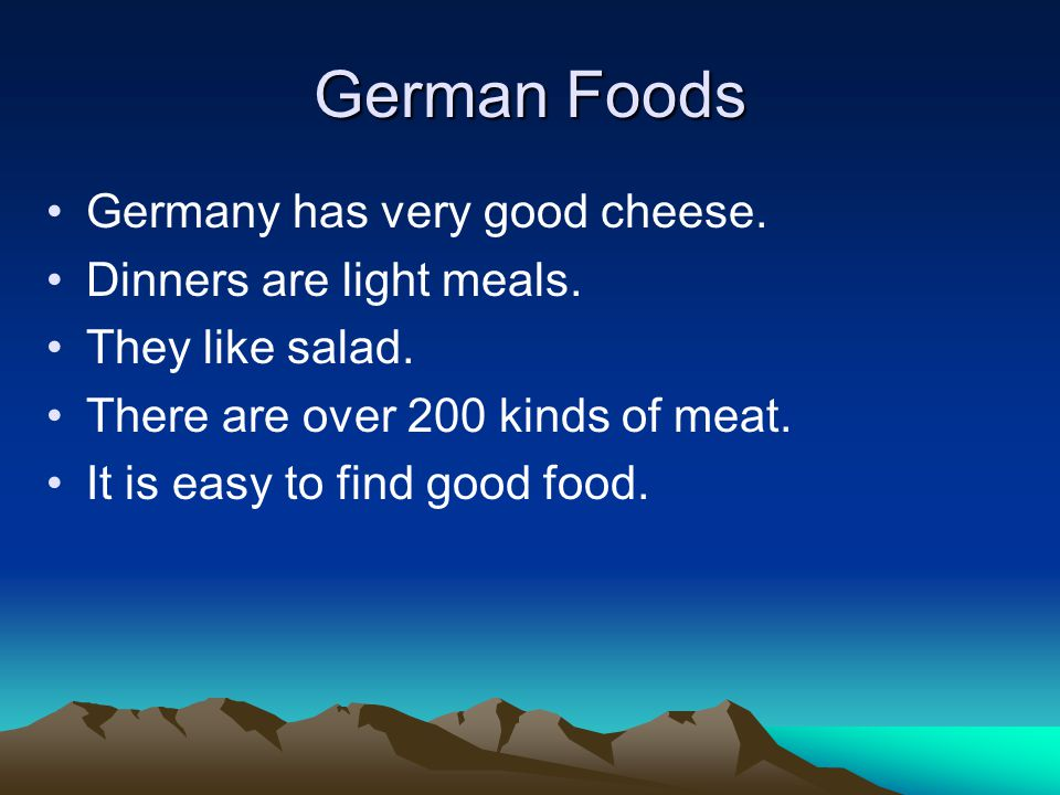 German Foods Germany has very good cheese. Dinners are light meals. They like salad. There are over 200 kinds of meat. It is easy to find good food.