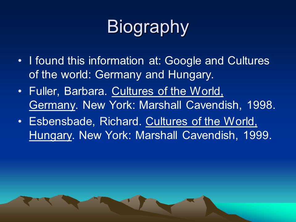 Biography I found this information at: Google and Cultures of the world: Germany and Hungary. Fuller, Barbara. Cultures of the World, Germany. New Yor