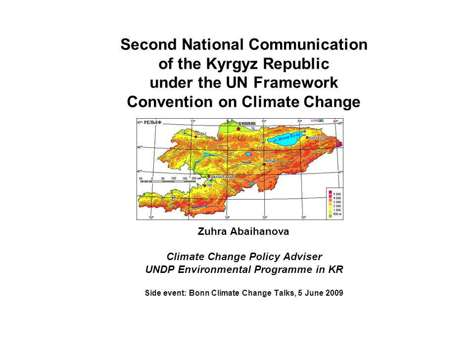 Second National Communication of the Kyrgyz Republic under the UN Framework Convention on Climate Change Zuhra Abaihanova Climate Change Policy Adviser UNDP Environmental Programme in KR Side event: Bonn Climate Change Talks, 5 June 2009