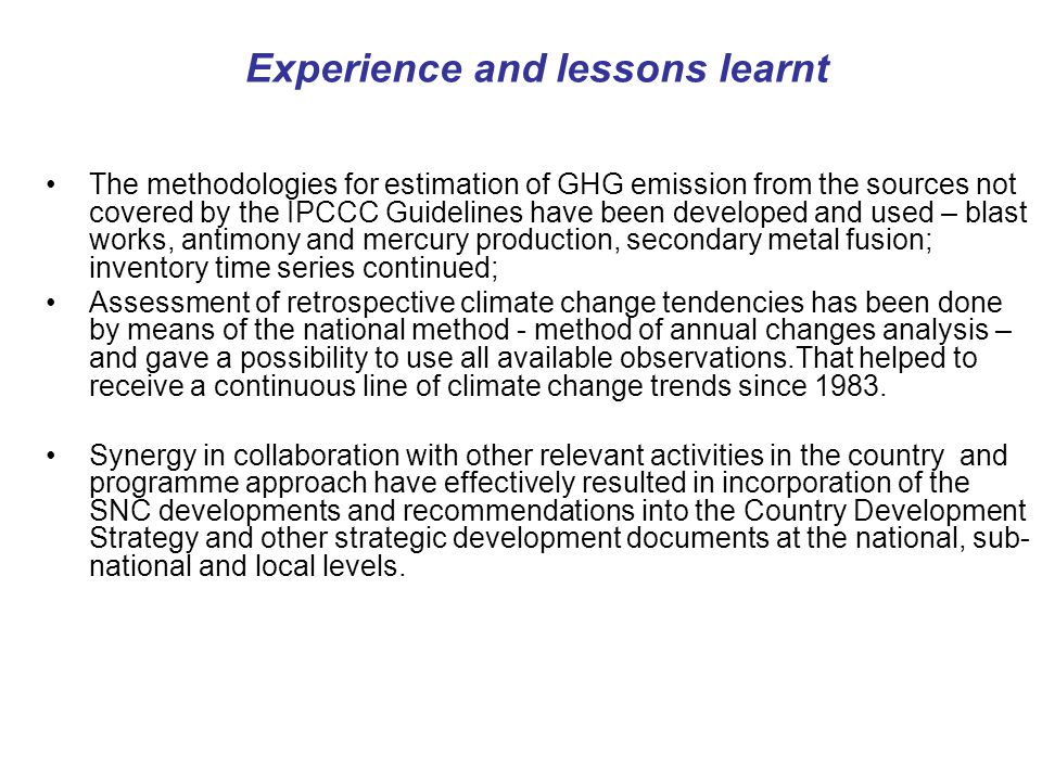 Experience and lessons learnt The methodologies for estimation of GHG emission from the sources not covered by the IPCCC Guidelines have been developed and used – blast works, antimony and mercury production, secondary metal fusion; inventory time series continued; Assessment of retrospective climate change tendencies has been done by means of the national method - method of annual changes analysis – and gave a possibility to use all available observations.That helped to receive a continuous line of climate change trends since 1983.