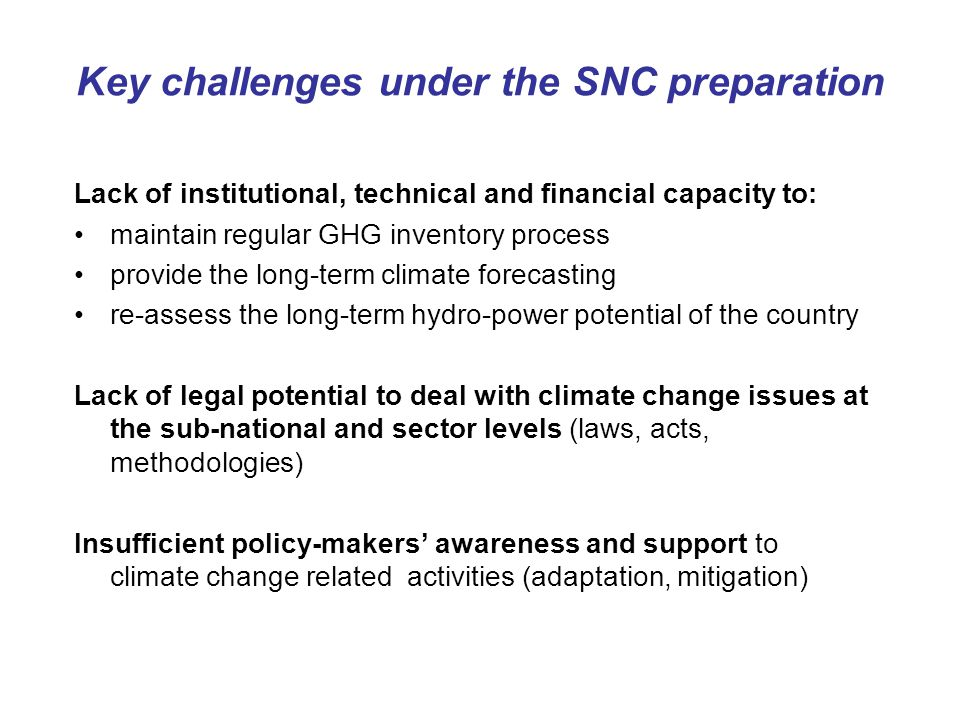Key challenges under the SNC preparation Lack of institutional, technical and financial capacity to: maintain regular GHG inventory process provide the long-term climate forecasting re-assess the long-term hydro-power potential of the country Lack of legal potential to deal with climate change issues at the sub-national and sector levels (laws, acts, methodologies) Insufficient policy-makers' awareness and support to climate change related activities (adaptation, mitigation)