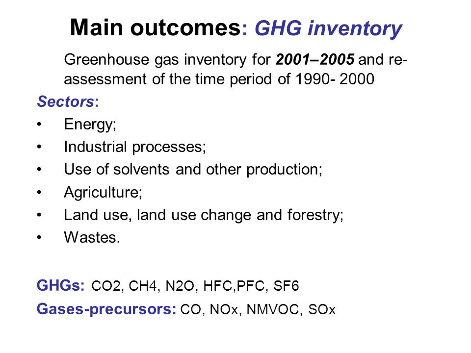 Main outcomes : GHG inventory Greenhouse gas inventory for 2001–2005 and re- assessment of the time period of 1990- 2000 Sectors: Energy; Industrial processes; Use of solvents and other production; Agriculture; Land use, land use change and forestry; Wastes.