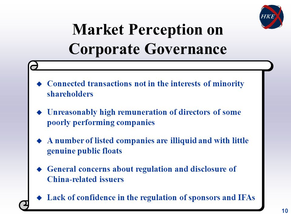 10 Market Perception on Corporate Governance u Connected transactions not in the interests of minority shareholders u Unreasonably high remuneration of directors of some poorly performing companies u A number of listed companies are illiquid and with little genuine public floats u General concerns about regulation and disclosure of China-related issuers u Lack of confidence in the regulation of sponsors and IFAs