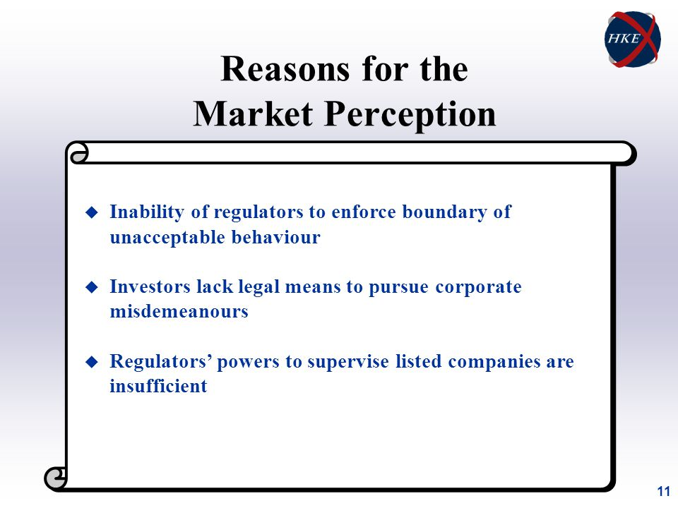 11 Reasons for the Market Perception u Inability of regulators to enforce boundary of unacceptable behaviour u Investors lack legal means to pursue corporate misdemeanours u Regulators' powers to supervise listed companies are insufficient