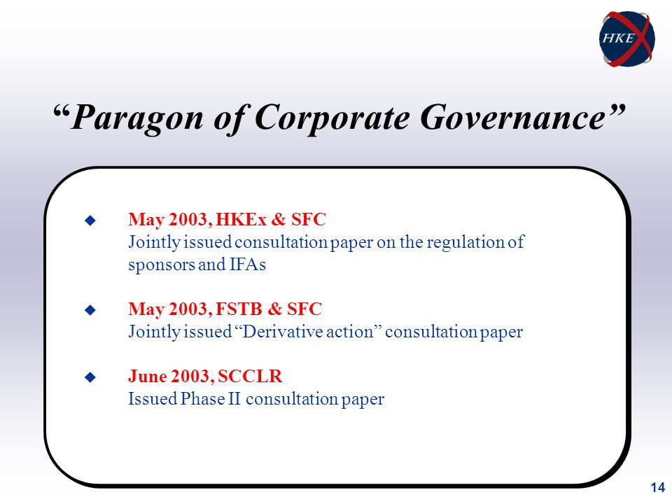 14 u May 2003, HKEx & SFC Jointly issued consultation paper on the regulation of sponsors and IFAs u May 2003, FSTB & SFC Jointly issued Derivative action consultation paper u June 2003, SCCLR Issued Phase II consultation paper Paragon of Corporate Governance