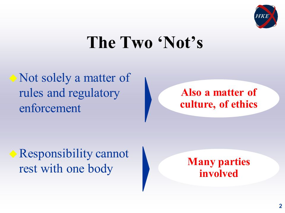 2 The Two 'Not's u Not solely a matter of rules and regulatory enforcement u Responsibility cannot rest with one body Also a matter of culture, of ethics Many parties involved