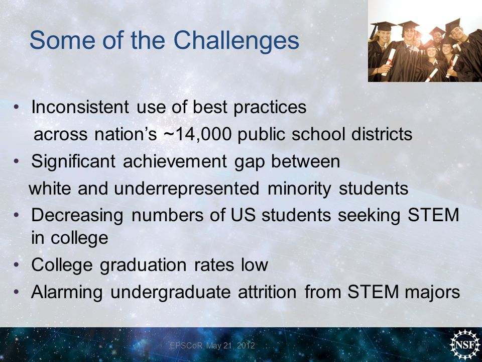 Some of the Challenges Inconsistent use of best practices across nation's ~14,000 public school districts Significant achievement gap between white and underrepresented minority students Decreasing numbers of US students seeking STEM in college College graduation rates low Alarming undergraduate attrition from STEM majors EPSCoR, May 21, 2012
