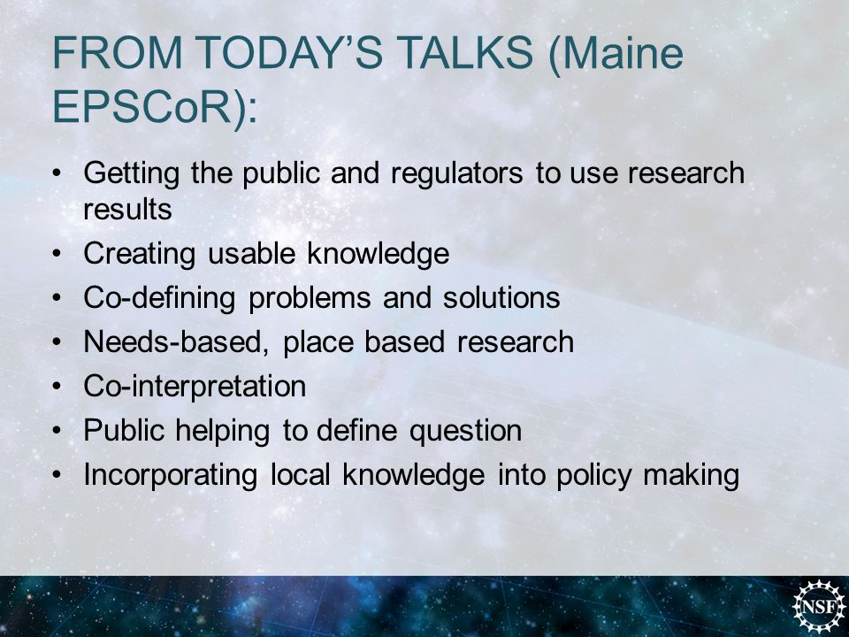 FROM TODAY'S TALKS (Maine EPSCoR): Getting the public and regulators to use research results Creating usable knowledge Co-defining problems and solutions Needs-based, place based research Co-interpretation Public helping to define question Incorporating local knowledge into policy making