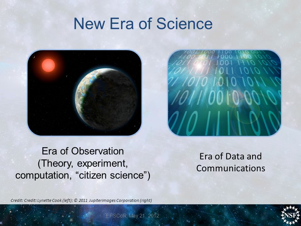 New Era of Science Era of Data and Communications Era of Observation (Theory, experiment, computation, citizen science ) EPSCoR, May 21, 2012 Credit: Credit: Lynette Cook (left); © 2011 Jupiterimages Corporation (right)