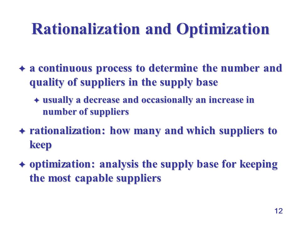 12 Rationalization and Optimization  a continuous process to determine the number and quality of suppliers in the supply base  usually a decrease and occasionally an increase in number of suppliers  rationalization: how many and which suppliers to keep  optimization: analysis the supply base for keeping the most capable suppliers