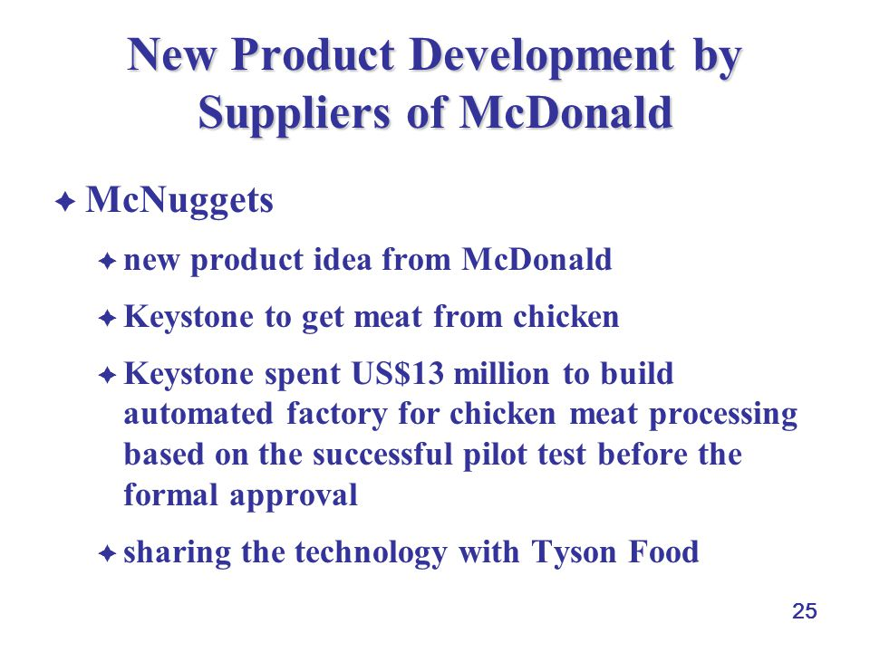 25 New Product Development by Suppliers of McDonald  McNuggets  new product idea from McDonald  Keystone to get meat from chicken  Keystone spent US$13 million to build automated factory for chicken meat processing based on the successful pilot test before the formal approval  sharing the technology with Tyson Food