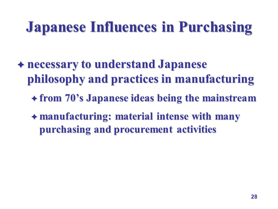 Japanese Influences in Purchasing  necessary to understand Japanese philosophy and practices in manufacturing  from 70's Japanese ideas being the mainstream  manufacturing: material intense with many purchasing and procurement activities 28