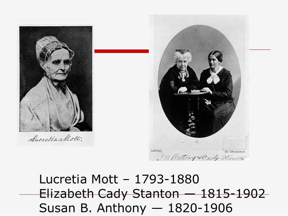 Lucretia Mott – 1793-1880 Elizabeth Cady Stanton — 1815-1902 Susan B. Anthony — 1820-1906