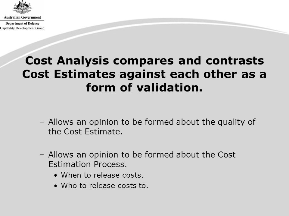 Cost Analysis compares and contrasts Cost Estimates against each other as a form of validation.