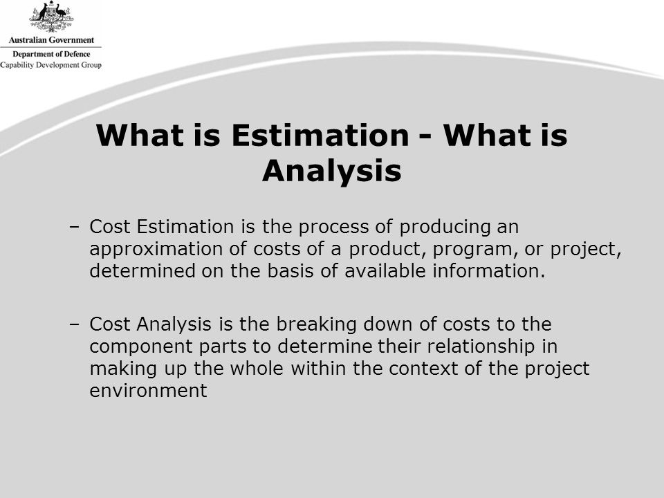 What is Estimation - What is Analysis –Cost Estimation is the process of producing an approximation of costs of a product, program, or project, determined on the basis of available information.