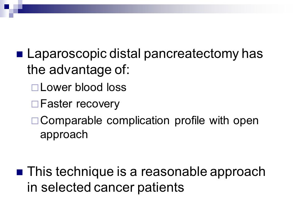 Laparoscopic distal pancreatectomy has the advantage of:  Lower blood loss  Faster recovery  Comparable complication profile with open approach Thi