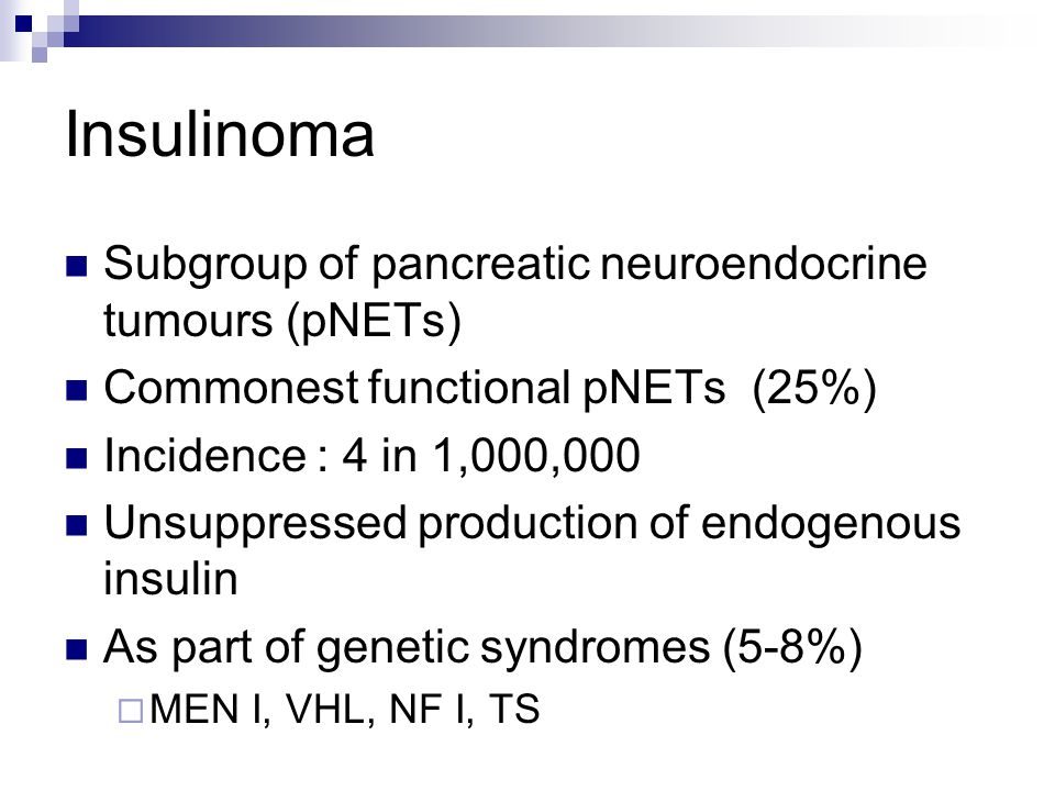 Insulinoma Subgroup of pancreatic neuroendocrine tumours (pNETs) Commonest functional pNETs (25%) Incidence : 4 in 1,000,000 Unsuppressed production o