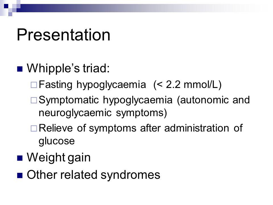 Presentation Whipple's triad:  Fasting hypoglycaemia (< 2.2 mmol/L)  Symptomatic hypoglycaemia (autonomic and neuroglycaemic symptoms)  Relieve of