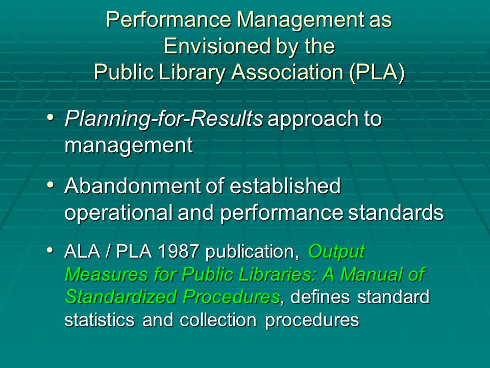 Planning-for-Results approach to management Planning-for-Results approach to management Abandonment of established operational and performance standards Abandonment of established operational and performance standards ALA / PLA 1987 publication, Output Measures for Public Libraries: A Manual of Standardized Procedures, defines standard statistics and collection procedures ALA / PLA 1987 publication, Output Measures for Public Libraries: A Manual of Standardized Procedures, defines standard statistics and collection procedures Performance Management as Envisioned by the Public Library Association (PLA)