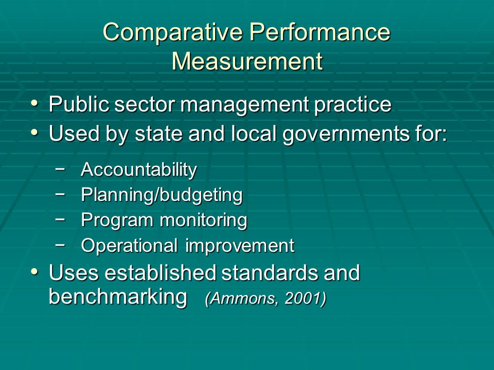 Comparative Performance Measurement Public sector management practice Public sector management practice Used by state and local governments for: Used by state and local governments for: − Accountability − Planning/budgeting − Program monitoring − Operational improvement Uses established standards and benchmarking (Ammons, 2001) Uses established standards and benchmarking (Ammons, 2001)