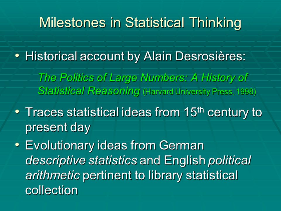 Milestones in Statistical Thinking Historical account by Alain Desrosières: Historical account by Alain Desrosières: The Politics of Large Numbers: A History of Statistical Reasoning (Harvard University Press, 1998) Traces statistical ideas from 15 th century to present day Traces statistical ideas from 15 th century to present day Evolutionary ideas from German descriptive statistics and English political arithmetic pertinent to library statistical collection Evolutionary ideas from German descriptive statistics and English political arithmetic pertinent to library statistical collection