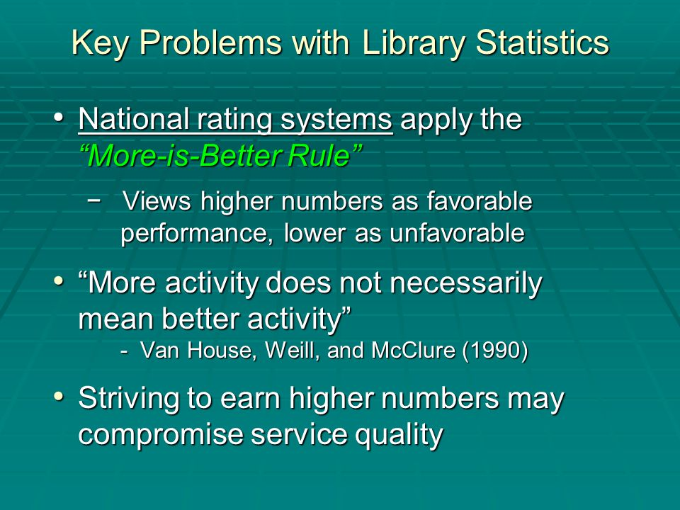 National rating systems apply the National rating systems apply the More-is-Better Rule More-is-Better Rule − Views higher numbers as favorable performance, lower as unfavorable More activity does not necessarily More activity does not necessarily mean better activity - Van House, Weill, and McClure (1990) Striving to earn higher numbers may Striving to earn higher numbers may compromise service quality compromise service quality Key Problems with Library Statistics