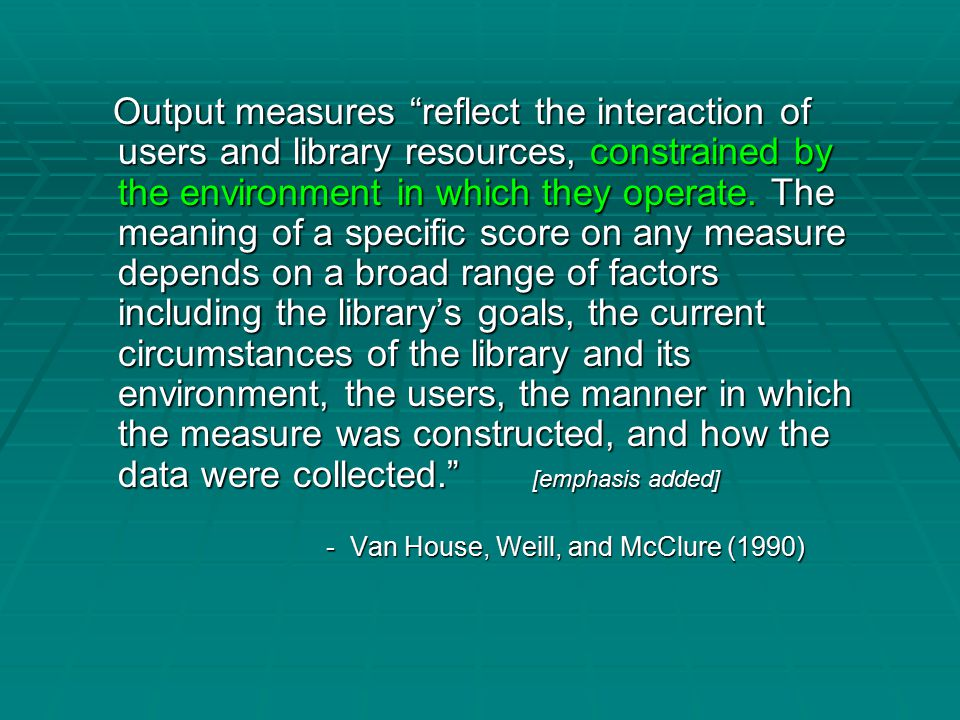 Output measures reflect the interaction of users and library resources, constrained by the environment in which they operate.
