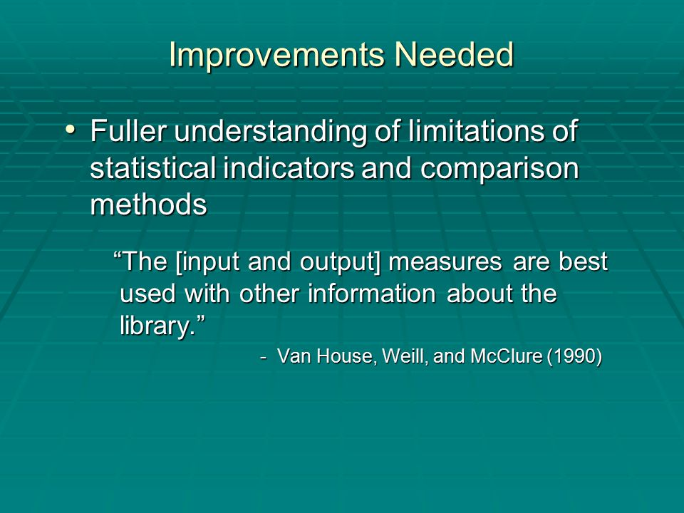 Improvements Needed Fuller understanding of limitations of statistical indicators and comparison methods Fuller understanding of limitations of statistical indicators and comparison methods The [input and output] measures are best used with other information about the library. The [input and output] measures are best used with other information about the library. - Van House, Weill, and McClure (1990) - Van House, Weill, and McClure (1990)