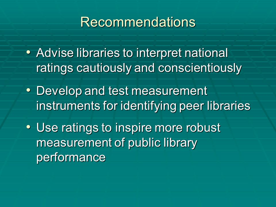 Recommendations Advise libraries to interpret national ratings cautiously and conscientiously Advise libraries to interpret national ratings cautiously and conscientiously Develop and test measurement instruments for identifying peer libraries Develop and test measurement instruments for identifying peer libraries Use ratings to inspire more robust measurement of public library performance Use ratings to inspire more robust measurement of public library performance
