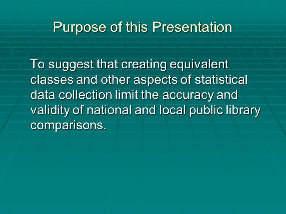 Purpose of this Presentation To suggest that creating equivalent classes and other aspects of statistical data collection limit the accuracy and valid