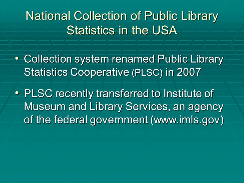 National Collection of Public Library Statistics in the USA Collection system renamed Public Library Statistics Cooperative (PLSC) in 2007 Collection system renamed Public Library Statistics Cooperative (PLSC) in 2007 PLSC recently transferred to Institute of Museum and Library Services, an agency of the federal government (www.imls.gov) PLSC recently transferred to Institute of Museum and Library Services, an agency of the federal government (www.imls.gov)