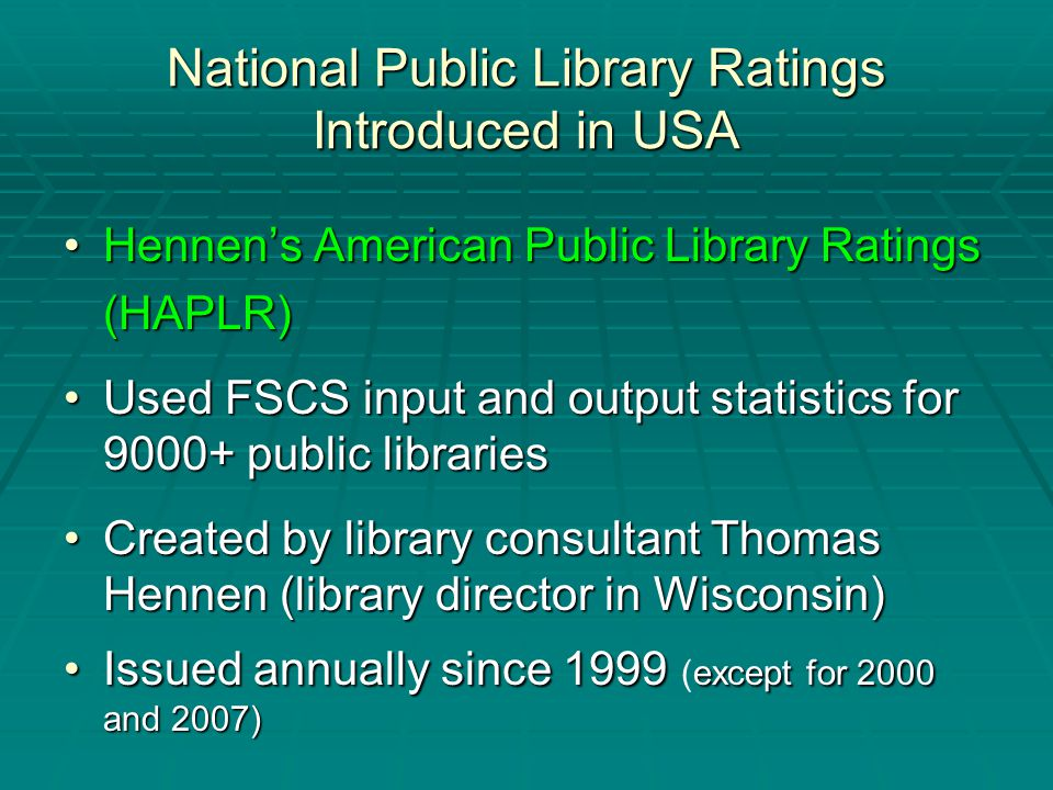 National Public Library Ratings Introduced in USA Hennen's American Public Library RatingsHennen's American Public Library Ratings(HAPLR) Used FSCS input and output statistics for 9000+ public librariesUsed FSCS input and output statistics for 9000+ public libraries Created by library consultant Thomas Hennen (library director in Wisconsin)Created by library consultant Thomas Hennen (library director in Wisconsin) Issued annually since 1999 except for 2000 and 2007)Issued annually since 1999 (except for 2000 and 2007)
