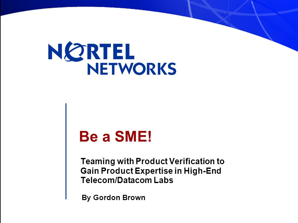 Be a SME! Teaming with Product Verification to Gain Product Expertise in High-End Telecom/Datacom Labs By Gordon Brown