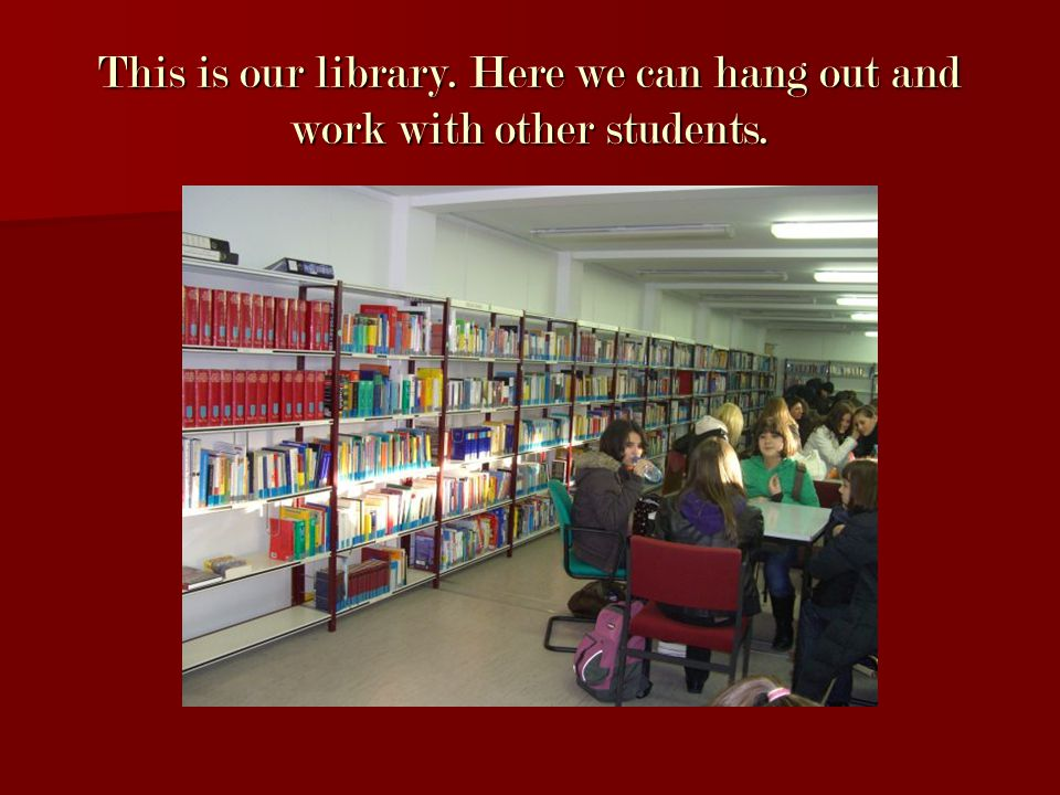 This is our library. Here we can hang out and work with other students.